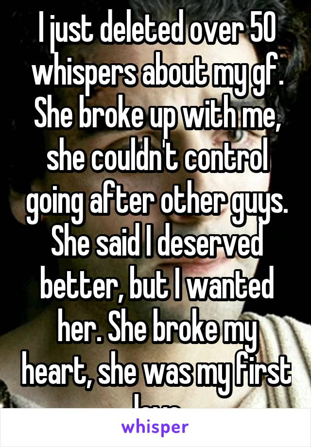 I just deleted over 50 whispers about my gf. She broke up with me, she couldn't control going after other guys. She said I deserved better, but I wanted her. She broke my heart, she was my first love