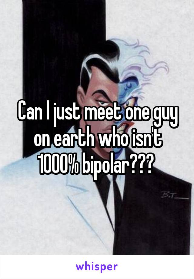 Can I just meet one guy on earth who isn't 1000% bipolar???