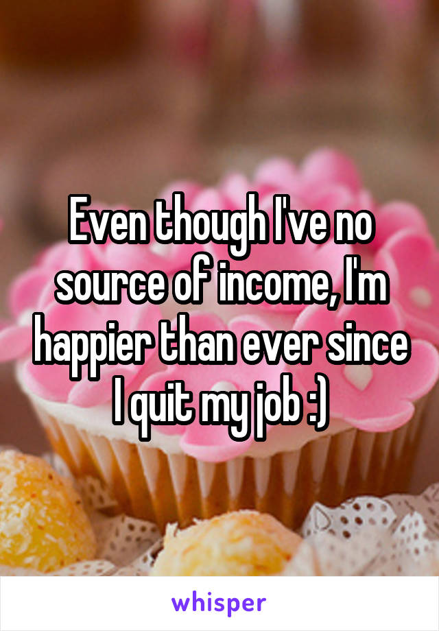 Even though I've no source of income, I'm happier than ever since I quit my job :)