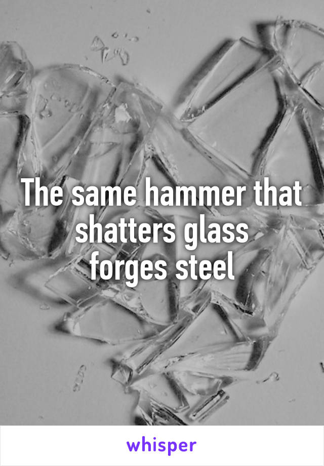 The same hammer that shatters glass forges steel
