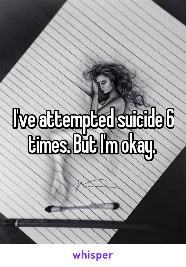 I've attempted suicide 6 times. But I'm okay.