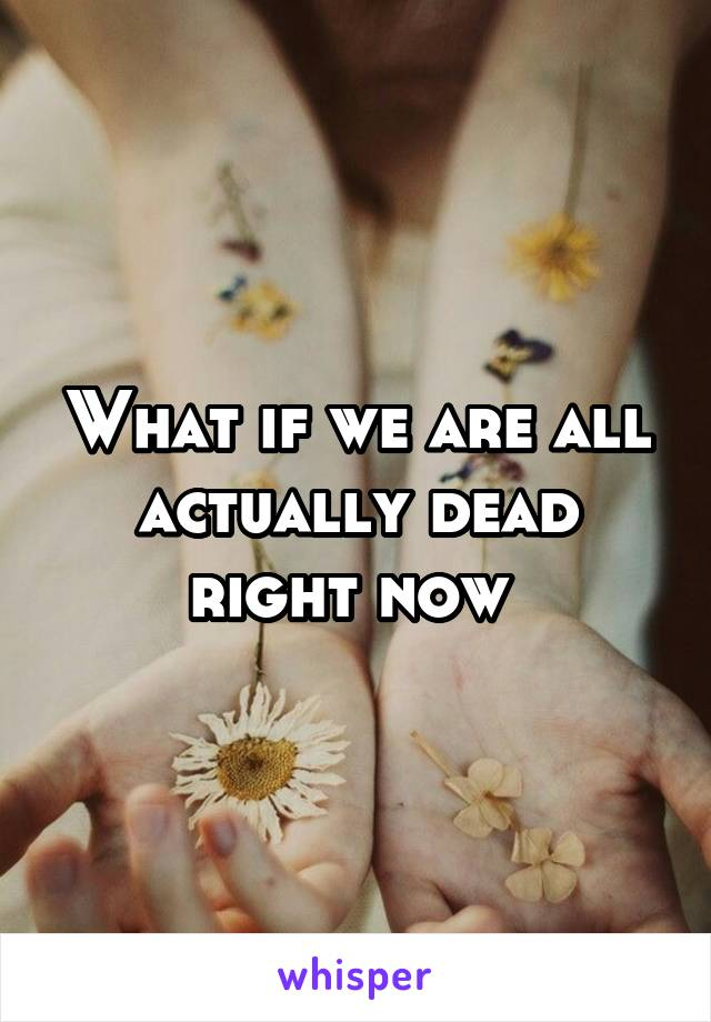 What if we are all actually dead right now