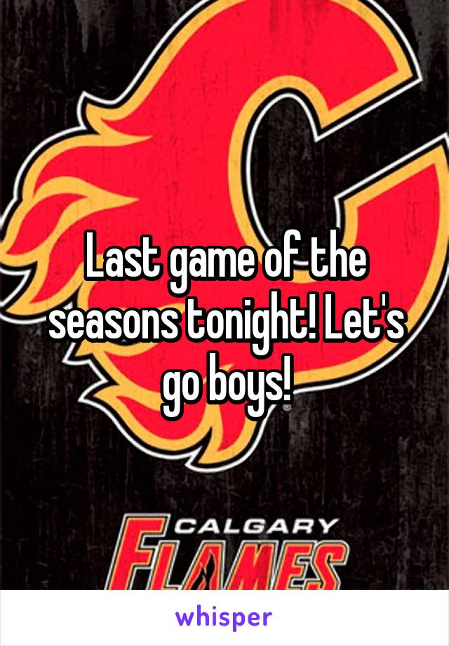 Last game of the seasons tonight! Let's go boys!