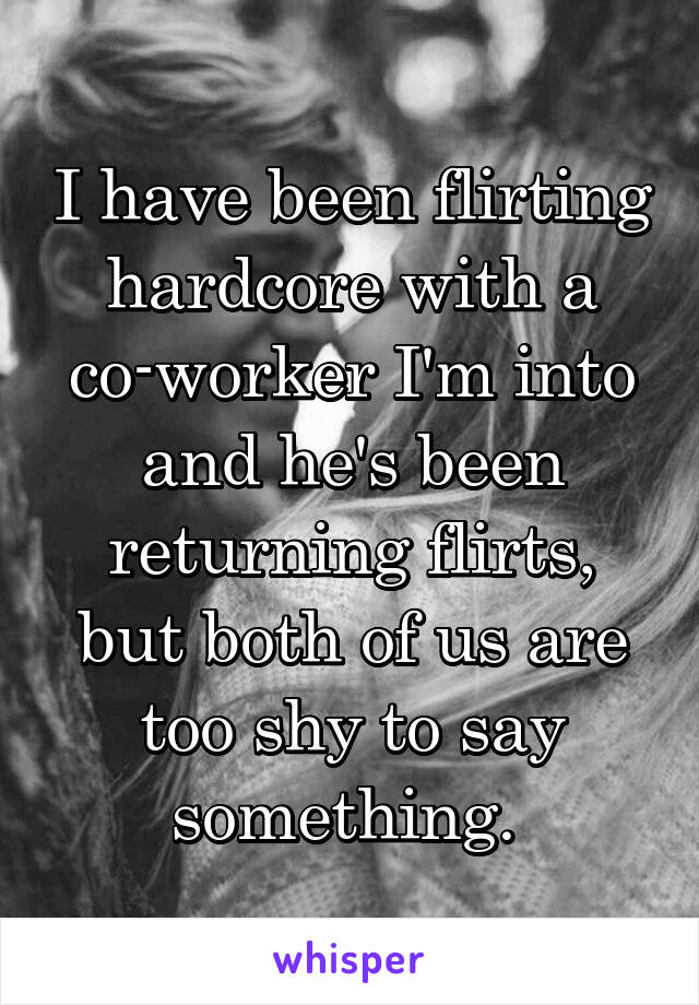 I have been flirting hardcore with a co-worker I'm into and he's been returning flirts, but both of us are too shy to say something.
