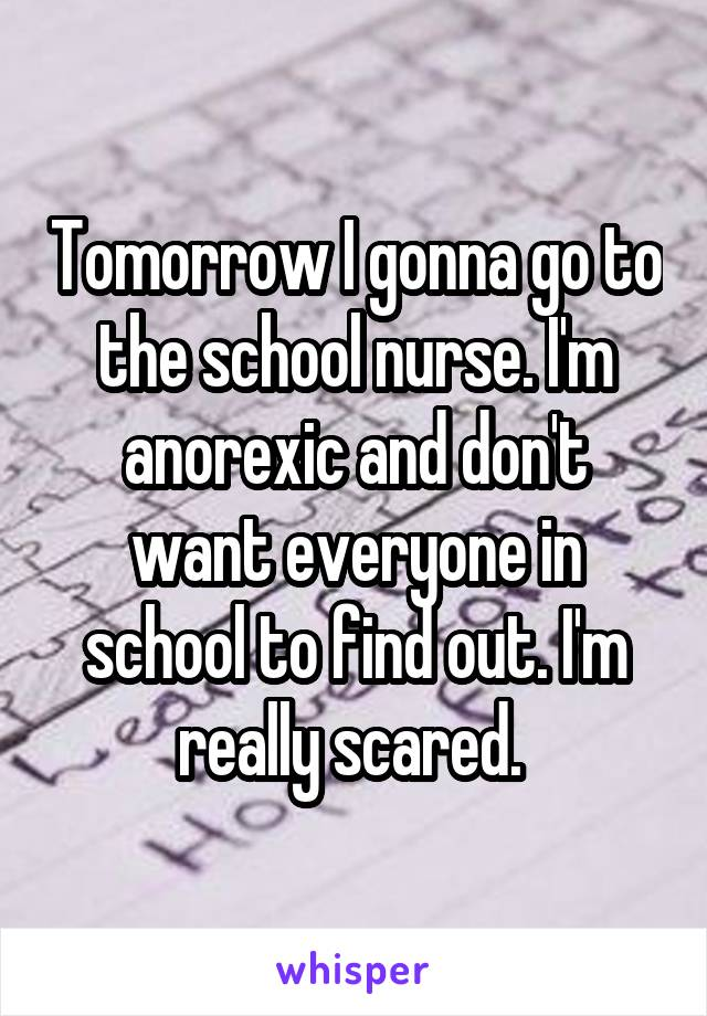 Tomorrow I gonna go to the school nurse. I'm anorexic and don't want everyone in school to find out. I'm really scared.