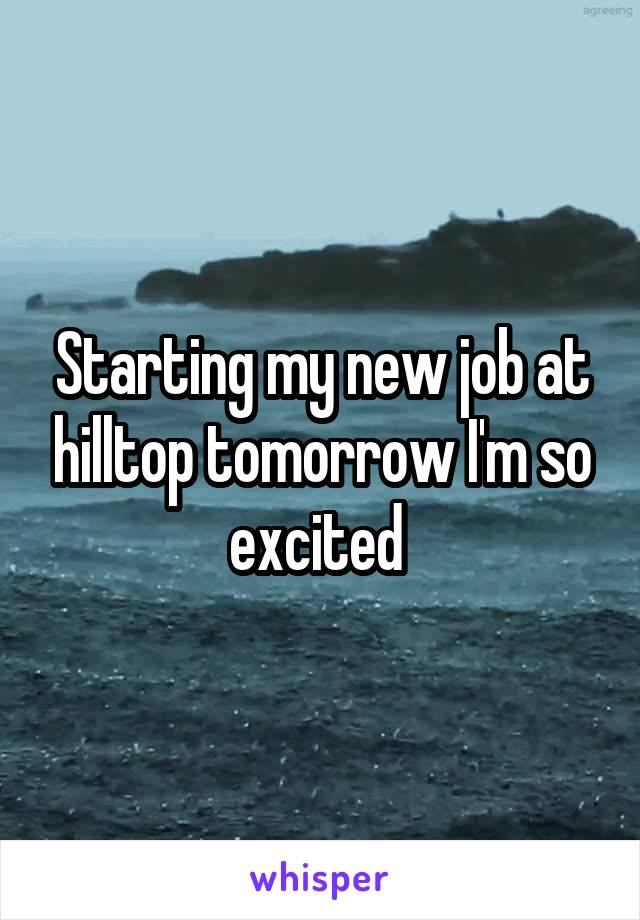 Starting my new job at hilltop tomorrow I'm so excited