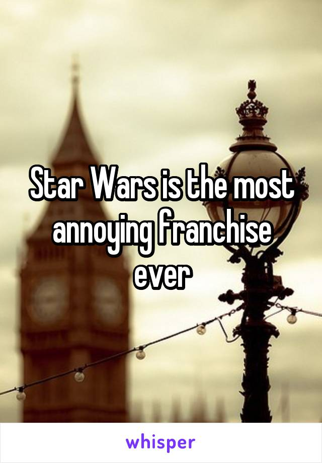 Star Wars is the most annoying franchise ever