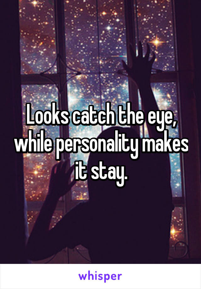 Looks catch the eye, while personality makes it stay.