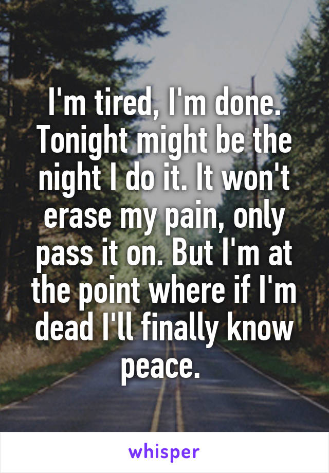 I'm tired, I'm done. Tonight might be the night I do it. It won't erase my pain, only pass it on. But I'm at the point where if I'm dead I'll finally know peace.