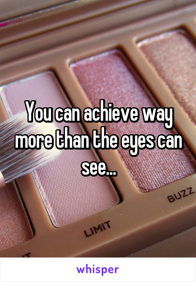 You can achieve way more than the eyes can see...