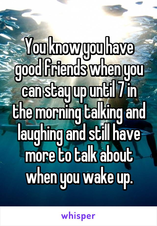 You know you have good friends when you can stay up until 7 in the morning talking and laughing and still have more to talk about when you wake up.