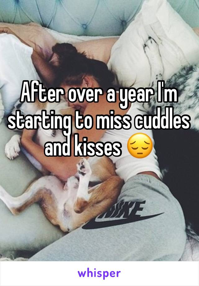 After over a year I'm starting to miss cuddles and kisses 😔