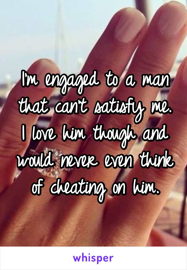 I'm engaged to a man that can't satisfy me. I love him though and would never even think of cheating on him.