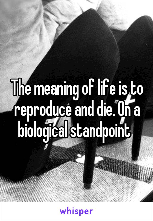 The meaning of life is to reproduce and die. On a biological standpoint