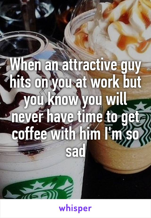 When an attractive guy hits on you at work but you know you will never have time to get coffee with him I'm so sad