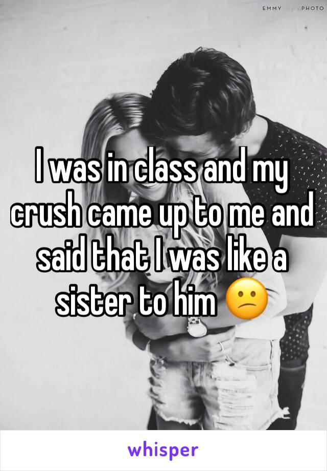 I was in class and my crush came up to me and said that I was like a sister to him 😕