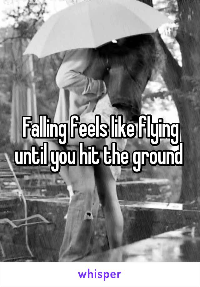Falling feels like flying until you hit the ground
