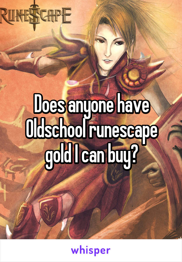 Does anyone have Oldschool runescape gold I can buy?