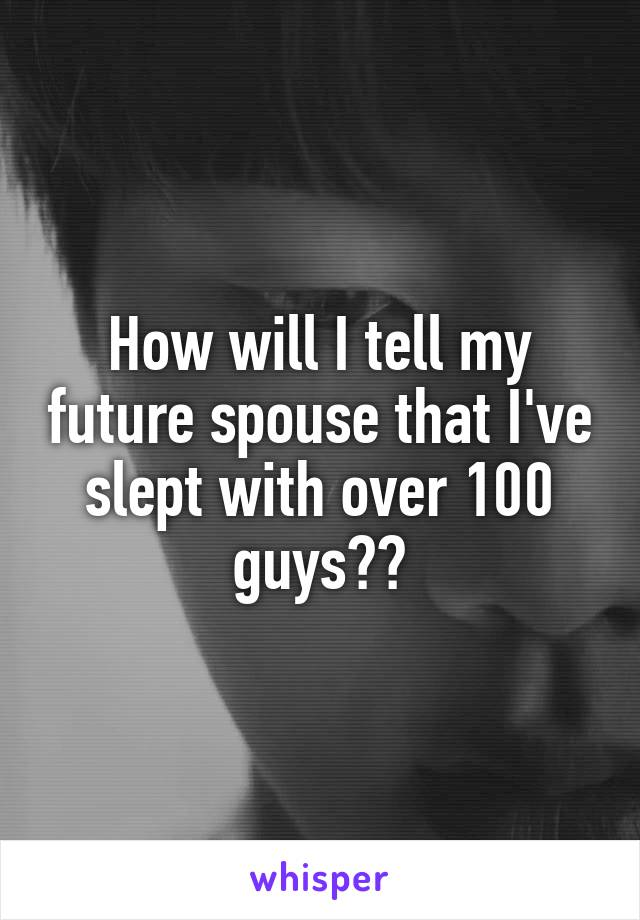 How will I tell my future spouse that I've slept with over 100 guys??