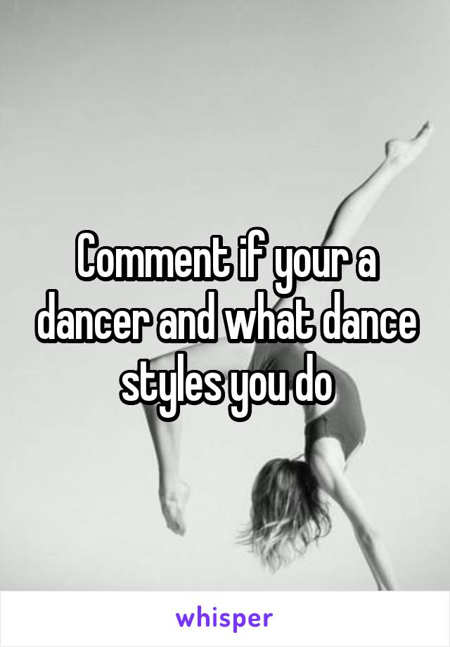 Comment if your a dancer and what dance styles you do