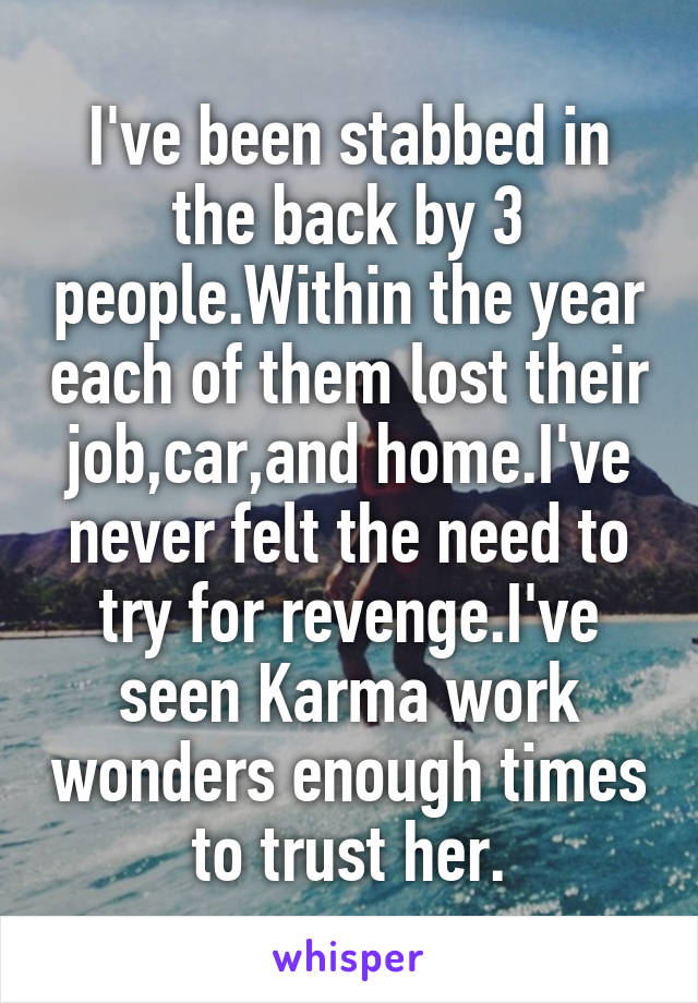 I've been stabbed in the back by 3 people.Within the year each of them lost their job,car,and home.I've never felt the need to try for revenge.I've seen Karma work wonders enough times to trust her.