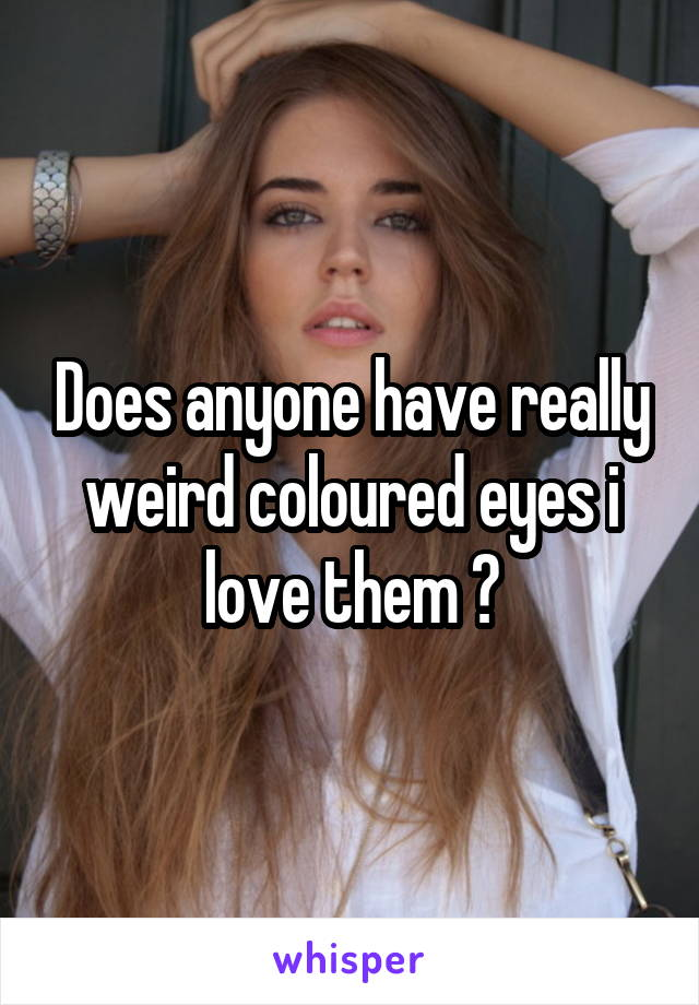 Does anyone have really weird coloured eyes i love them ❤