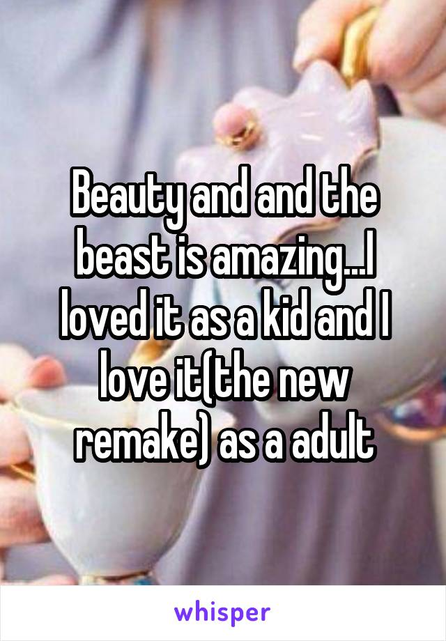 Beauty and and the beast is amazing...I loved it as a kid and I love it(the new remake) as a adult