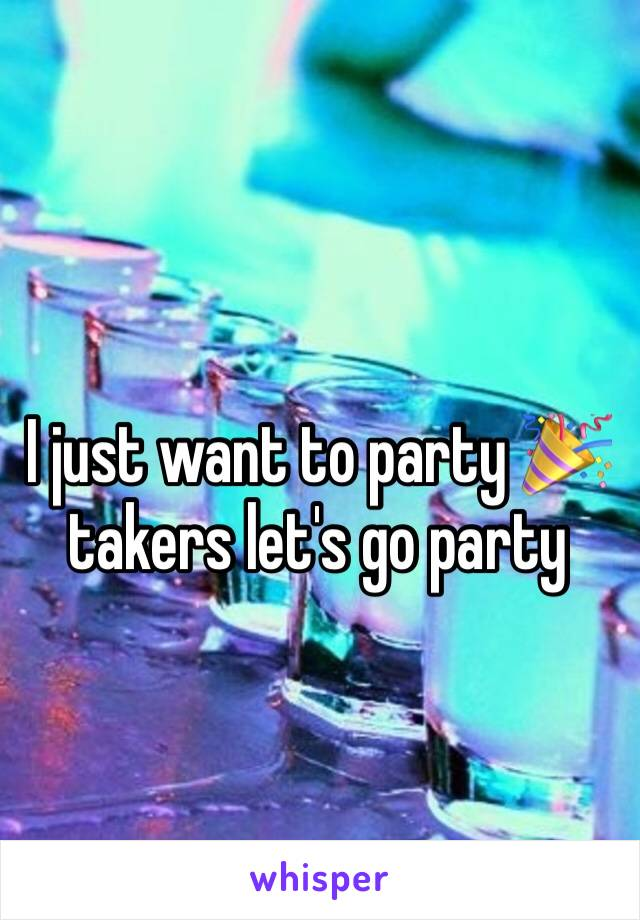 I just want to party 🎉 takers let's go party