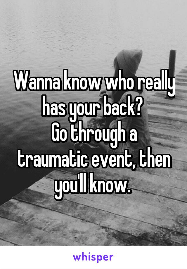 Wanna know who really has your back?  Go through a traumatic event, then you'll know.