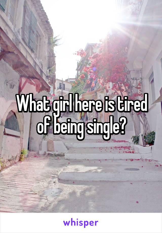 What girl here is tired of being single?