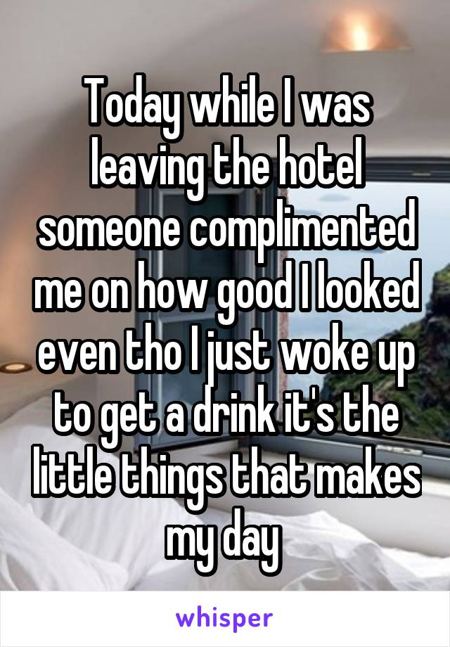 Today while I was leaving the hotel someone complimented me on how good I looked even tho I just woke up to get a drink it's the little things that makes my day
