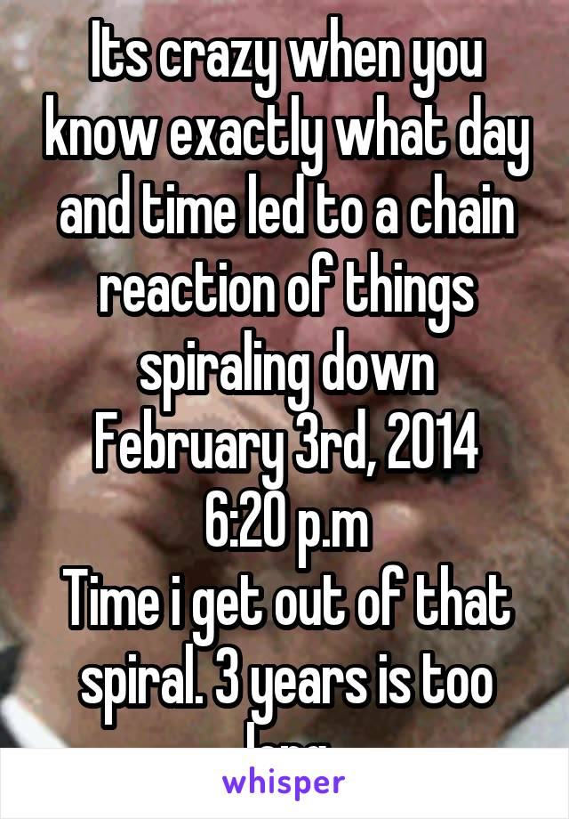 Its crazy when you know exactly what day and time led to a chain reaction of things spiraling down February 3rd, 2014 6:20 p.m Time i get out of that spiral. 3 years is too long