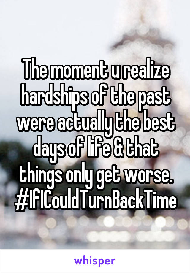 The moment u realize hardships of the past were actually the best days of life & that things only get worse. #IfICouldTurnBackTime