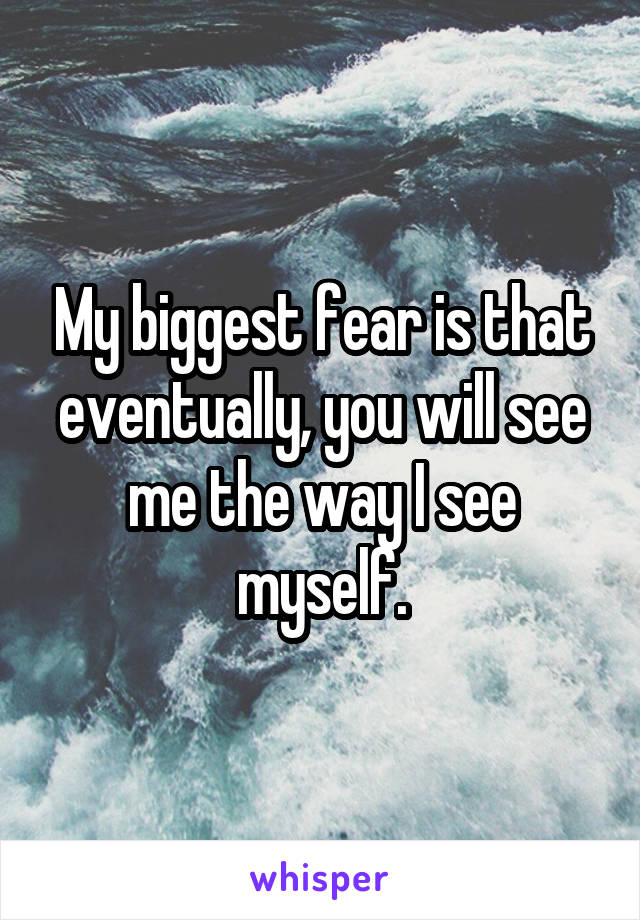My biggest fear is that eventually, you will see me the way I see myself.