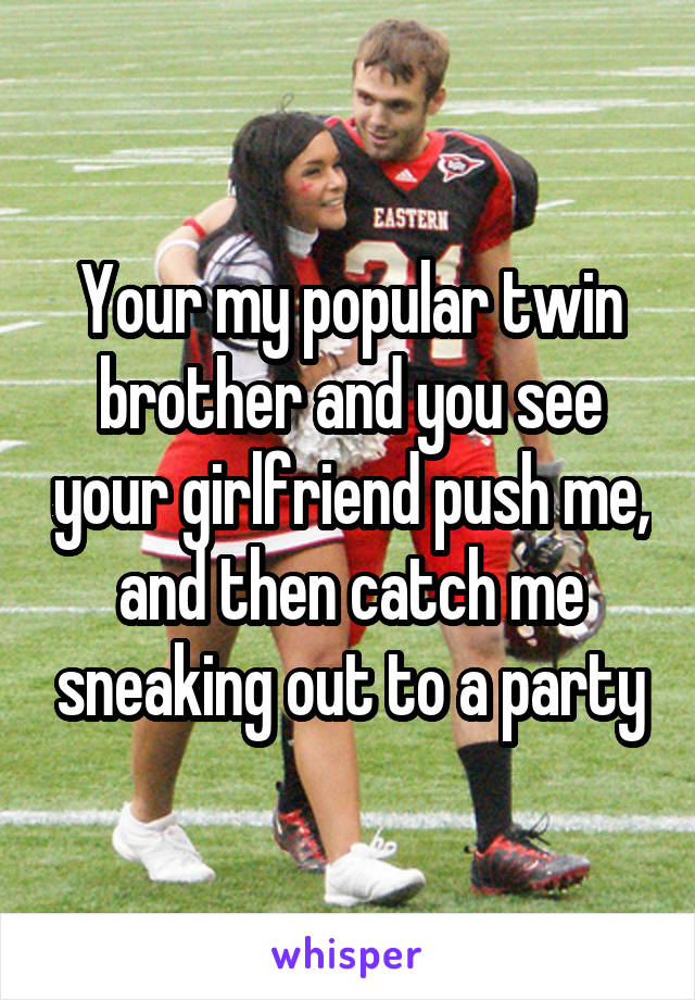 Your my popular twin brother and you see your girlfriend push me, and then catch me sneaking out to a party