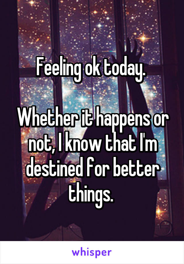 Feeling ok today.   Whether it happens or not, I know that I'm destined for better things.