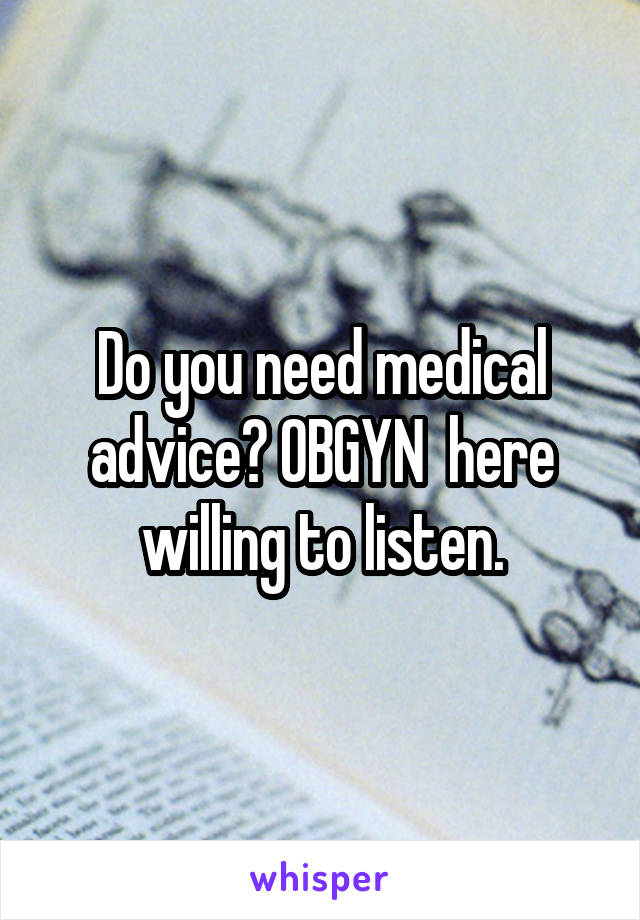 Do you need medical advice? OBGYN  here willing to listen.