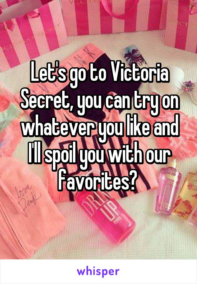 Let's go to Victoria Secret, you can try on whatever you like and I'll spoil you with our favorites?