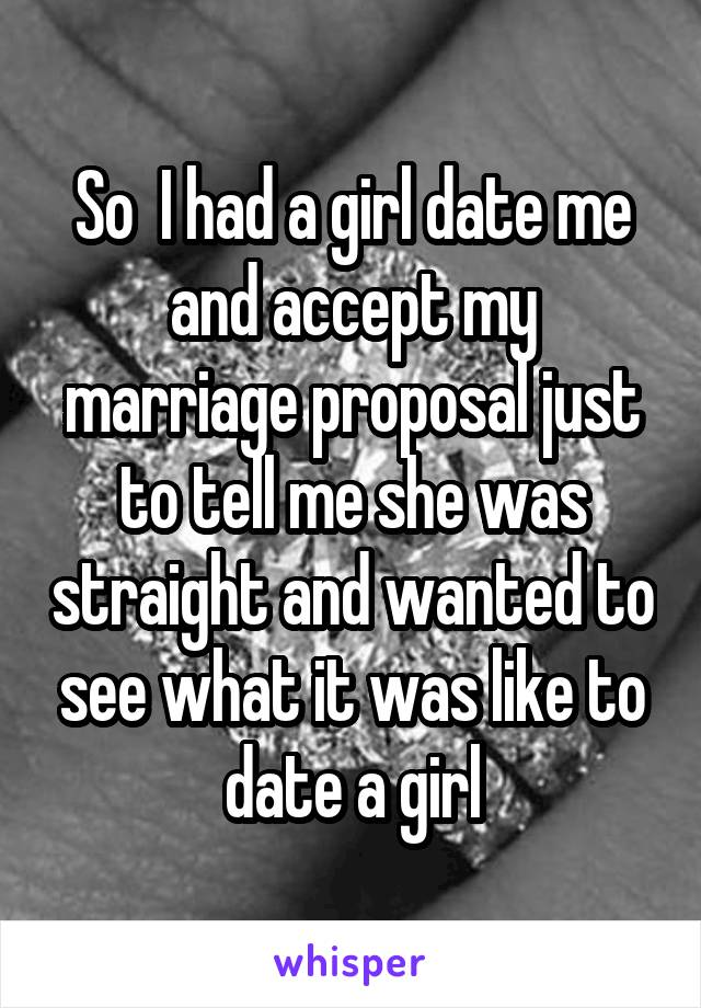 So  I had a girl date me and accept my marriage proposal just to tell me she was straight and wanted to see what it was like to date a girl