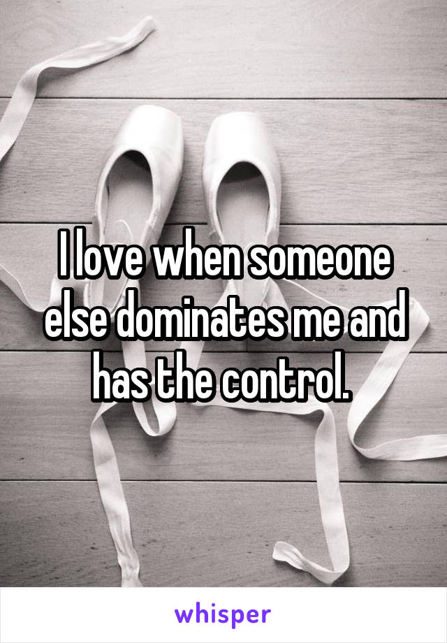 I love when someone else dominates me and has the control.