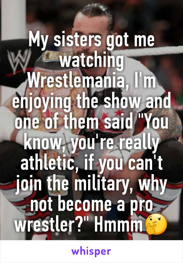 """My sisters got me watching Wrestlemania, I'm enjoying the show and one of them said """"You know, you're really athletic, if you can't join the military, why not become a pro wrestler?"""" Hmmm🤔"""