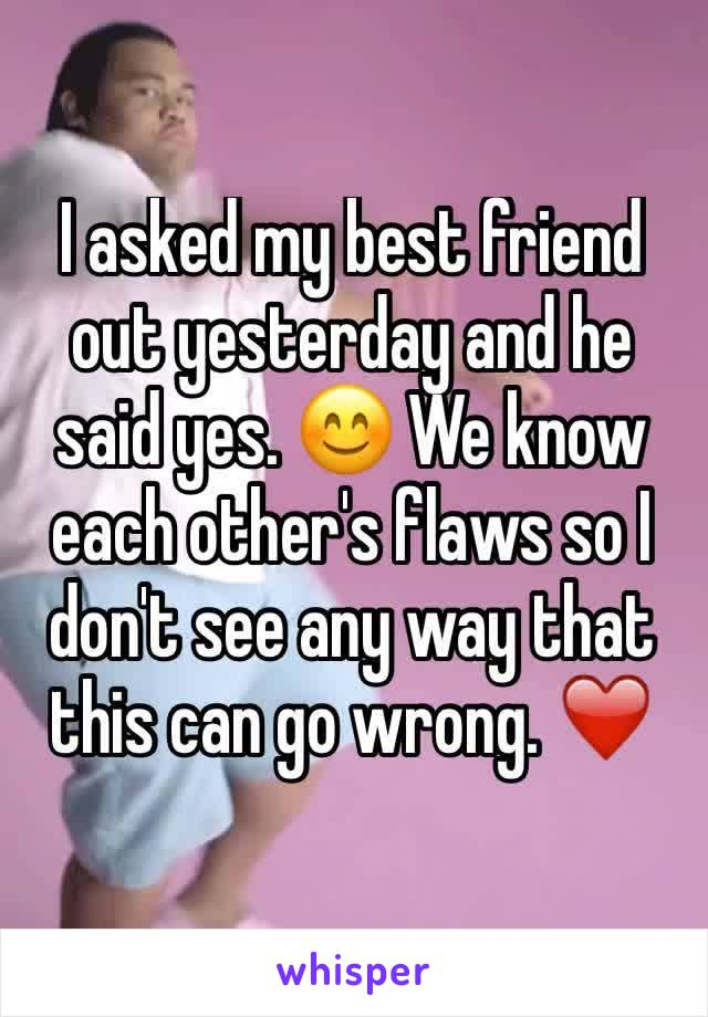 I asked my best friend out yesterday and he said yes. 😊 We know each other's flaws so I don't see any way that this can go wrong. ❤️️