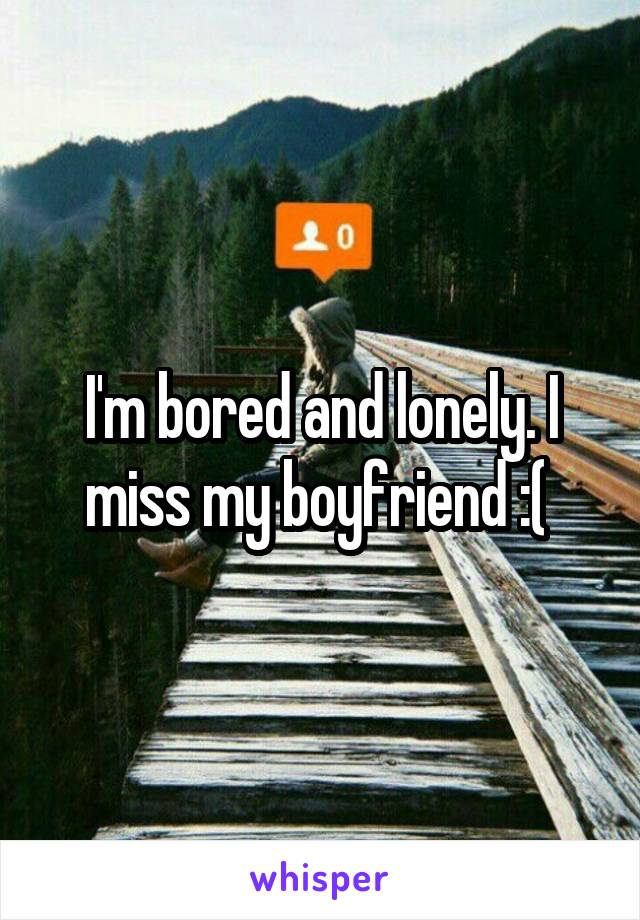 I'm bored and lonely. I miss my boyfriend :(