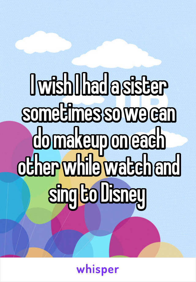 I wish I had a sister sometimes so we can do makeup on each other while watch and sing to Disney