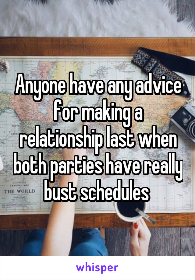 Anyone have any advice for making a relationship last when both parties have really bust schedules