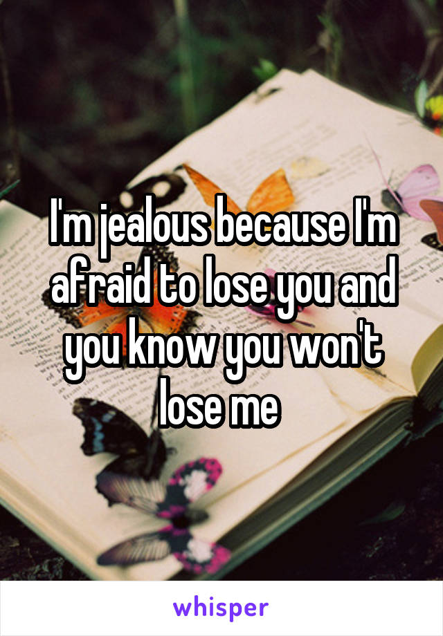 I'm jealous because I'm afraid to lose you and you know you won't lose me