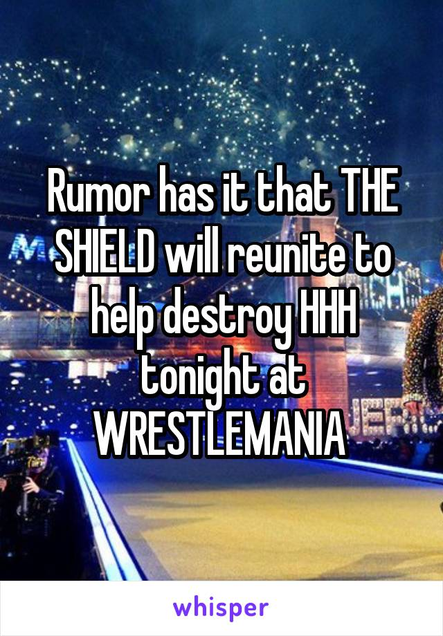 Rumor has it that THE SHIELD will reunite to help destroy HHH tonight at WRESTLEMANIA