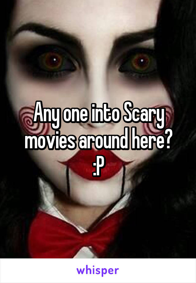 Any one into Scary movies around here? :P