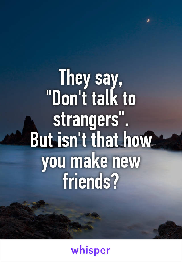 """They say, """"Don't talk to strangers"""". But isn't that how you make new friends?"""
