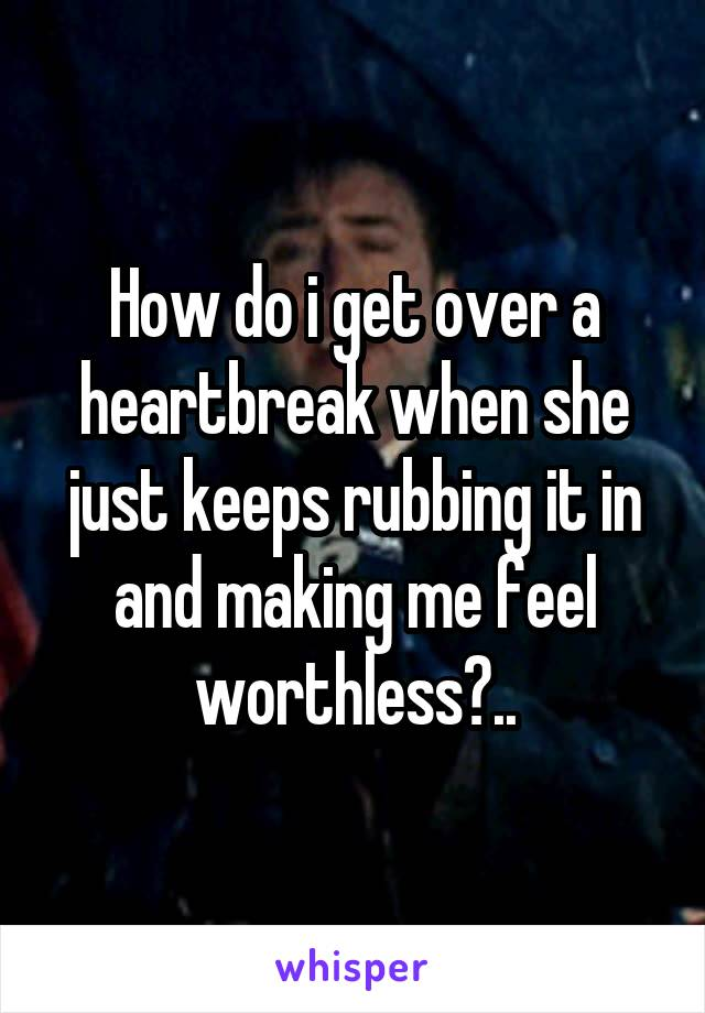 How do i get over a heartbreak when she just keeps rubbing it in and making me feel worthless?..